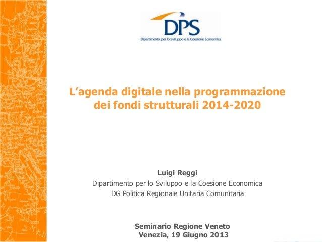 L'agenda digitale nella programmazionedei fondi strutturali 2014-2020Seminario Regione VenetoVenezia, 19 Giugno 2013Luigi ...