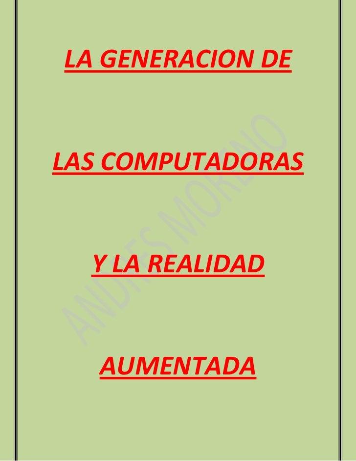 LA GENERACION DELAS COMPUTADORAS  Y LA REALIDAD   AUMENTADA