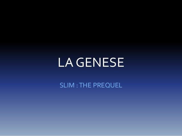 LA GENESE  SLIM : THE PREQUEL