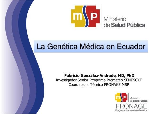 La Genética Médica en Ecuador Fabricio González-Andrade, MD, PhD Investigador Senior Programa Prometeo SENESCYT Coordinado...