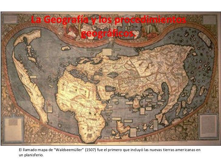"""La Geografía y los procedimientos geográficos. El llamado mapa de """"Waldseemüller"""" (1507) fue el primero que incluyó las nu..."""