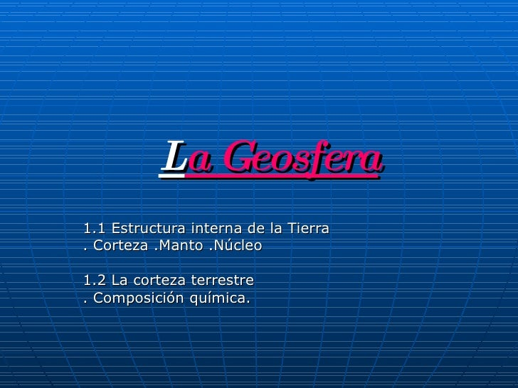 L a Geosfera 1.1 Estructura interna de la Tierra  . Corteza .Manto .Núcleo  1.2 La corteza terrestre . Composición química.