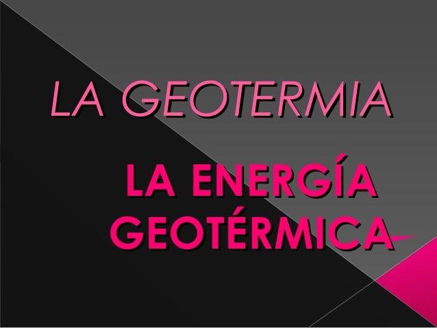 LA GEOTERMIA LA ENERGÍA GEOTÉRMICA