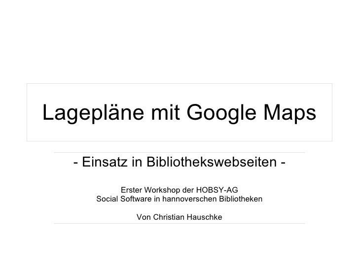 Lagepläne mit Google Maps - Einsatz in Bibliothekswebseiten - Erster Workshop der HOBSY-AG Social Software in hannoversche...