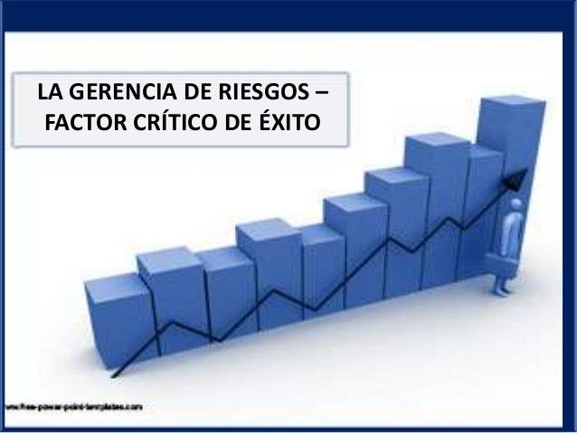 LA GERENCIA DE RIESGOS – FACTOR CRÍTICO DE ÉXITO