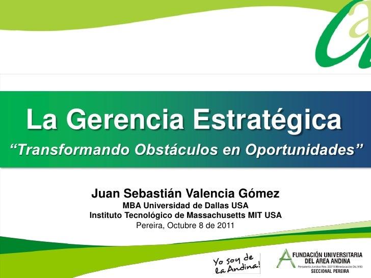 """La Gerencia Estratégica""""Transformando Obstáculos en Oportunidades""""          Juan Sebastián Valencia Gómez                 ..."""