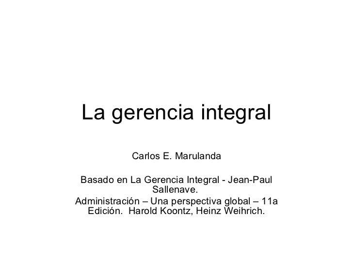 La gerencia integral Carlos E. Marulanda Basado en La Gerencia Integral -  Jean-Paul Sallenave.  Administración – Una pers...