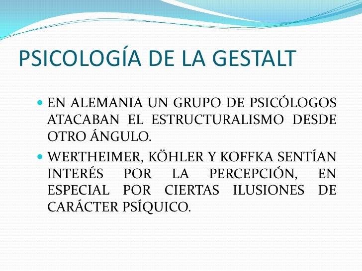 PSICOLOGÍA DE LA GESTALT  EN ALEMANIA UN GRUPO DE PSICÓLOGOS   ATACABAN EL ESTRUCTURALISMO DESDE   OTRO ÁNGULO.  WERTHEI...