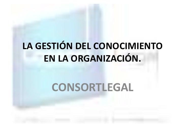 LA GESTIÓN DEL CONOCIMIENTO    EN LA ORGANIZACIÓN.     CONSORTLEGAL