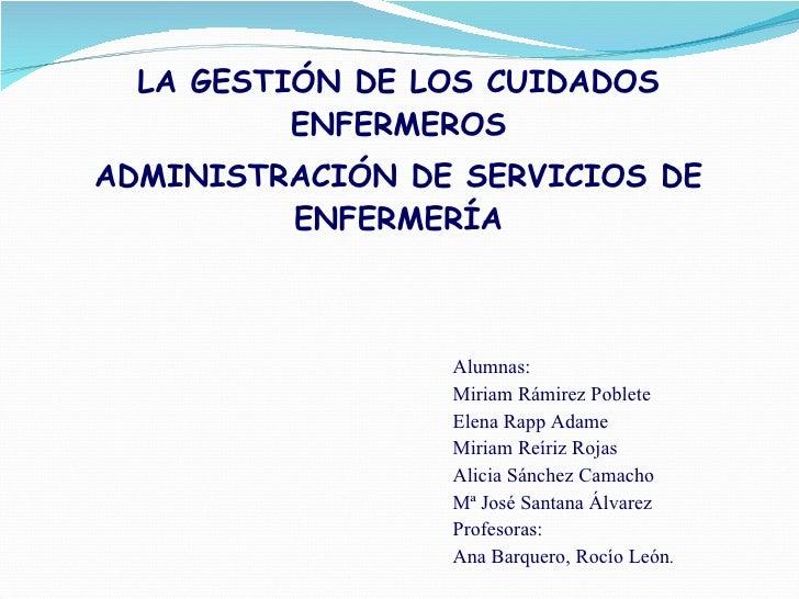 LA GESTIÓN DE LOS CUIDADOS ENFERMEROS ADMINISTRACIÓN DE SERVICIOS DE ENFERMERÍA    Alumnas: Miriam Rámirez Poblete Elena ...