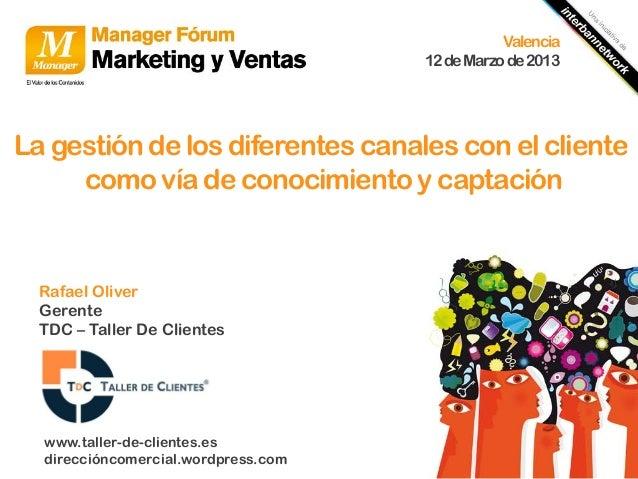 Valencia                                     12 de Marzo de 2013La gestión de los diferentes canales con el cliente     co...