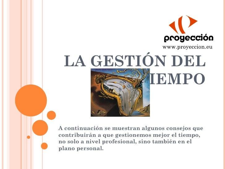 www.proyeccion.eu LA GESTIÓN DEL        TIEMPOA continuación se muestran algunos consejos quecontribuirán a que gestionemo...
