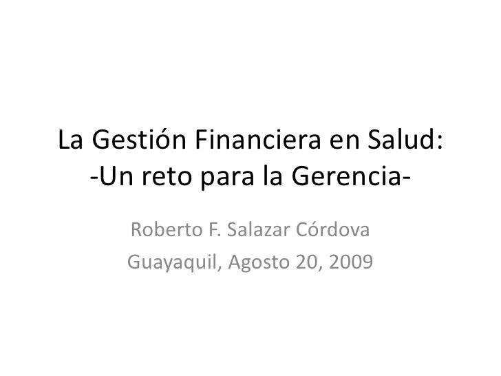 La Gestión Financiera en Salud:-Un reto para la Gerencia-<br />Roberto F. Salazar Córdova<br />Guayaquil, Agosto 20, 2009<...