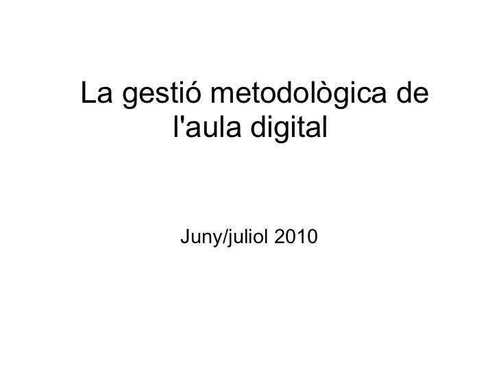 La gestió metodològica de l'aula digital  Juny/juliol 2010