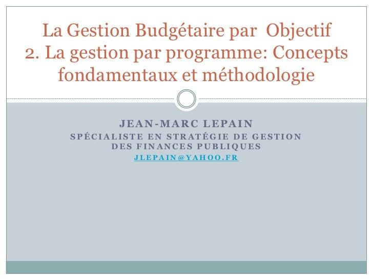 La Gestion Budgétaire par Objectif2. La gestion par programme: Concepts    fondamentaux et méthodologie            JEAN-MA...