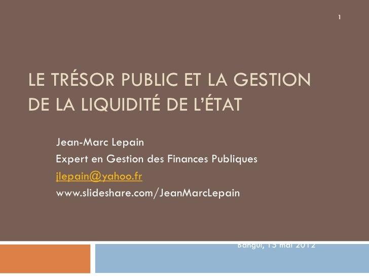 1LE TRÉSOR PUBLIC ET LA GESTIONDE LA LIQUIDITÉ DE L'ÉTAT  Jean-Marc Lepain  Expert en Gestion des Finances Publiques  jlep...