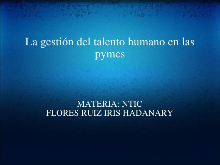 Lagestióndel talento humano en las pymes MATERIA: NTIC FLORES RUIZ IRIS HADANARY