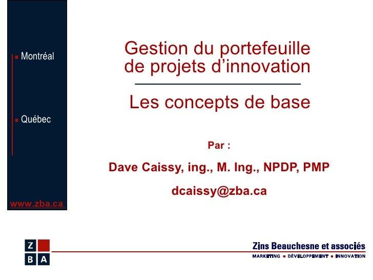Par : Dave Caissy, ing., M. Ing., NPDP, PMP [email_address] Gestion du portefeuille  de projets d'innovation  Les concepts...