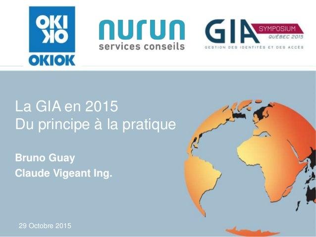 29 Octobre 2015 La GIA en 2015 Du principe à la pratique Bruno Guay Claude Vigeant Ing.