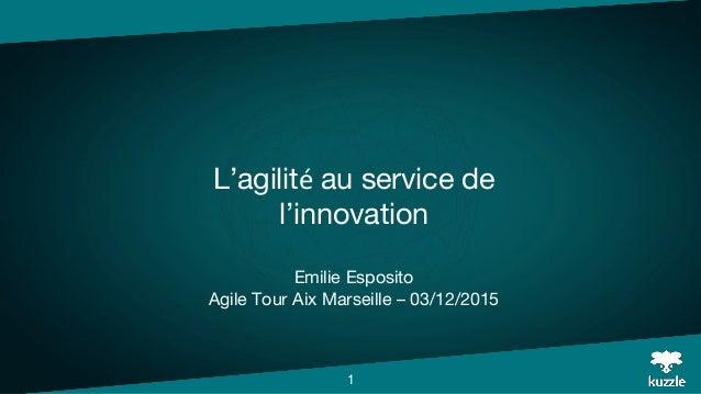 L'agilité au service de l'innovation Emilie Esposito Agile Tour Aix Marseille – 03/12/2015 1