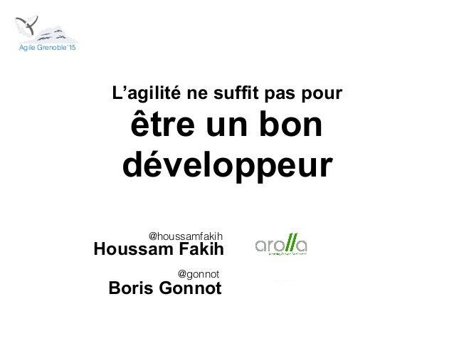 L'agilité ne suffit pas pour être un bon développeur Houssam Fakih @houssamfakih @gonnot Boris Gonnot Agile Grenoble'15