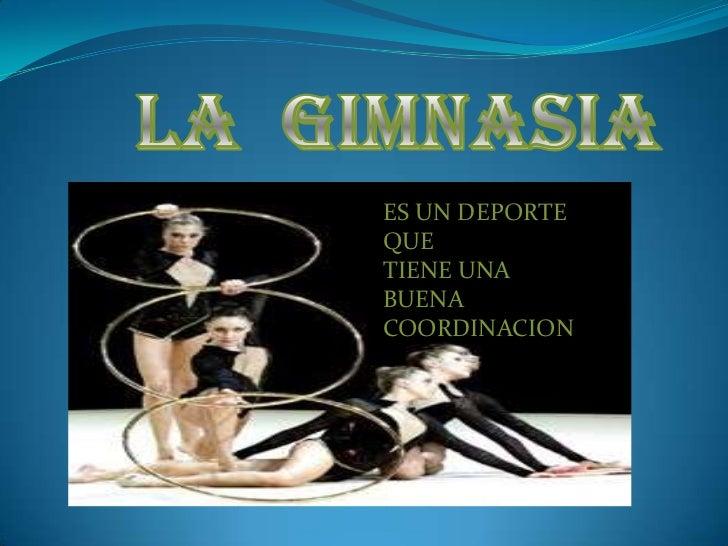 La  gimnasia<br />ES UN DEPORTE QUE<br />TIENE UNA BUENA <br />COORDINACION<br />
