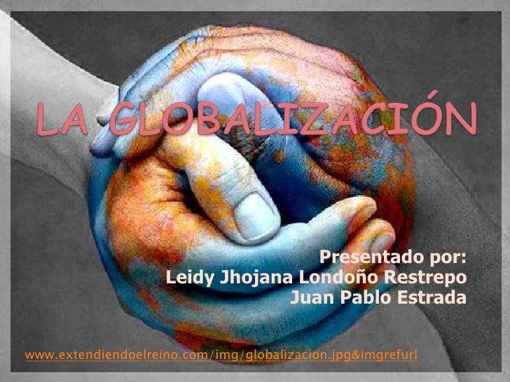 LA GLOBALIZACIÓN <br />Presentado por:<br />LeidyJhojana Londoño Restrepo<br />Juan Pablo Estrada<br />www.extendiendoelre...