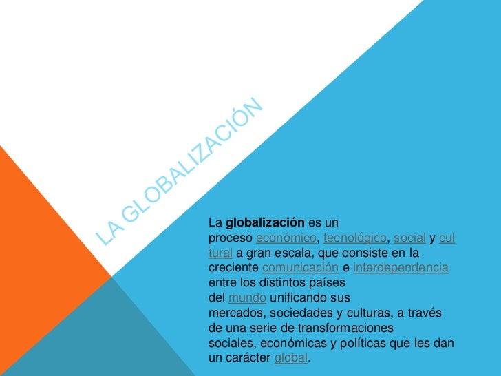 La globalización es unproceso económico, tecnológico, social y cultural a gran escala, que consiste en lacreciente comunic...