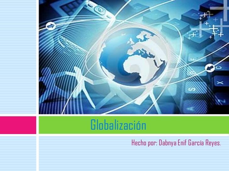Globalización         Hecho por: Dabnya Enif García Reyes.