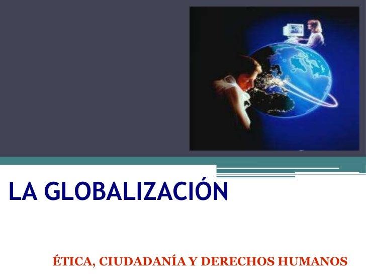 LA GLOBALIZACIÓN   ÉTICA, CIUDADANÍA Y DERECHOS HUMANOS
