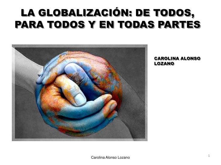 LA GLOBALIZACIÓN: DE TODOS, PARA TODOS Y EN TODAS PARTES<br />CAROLINA ALONSO LOZANO<br />1<br />Carolina Alonso Lozano<br />
