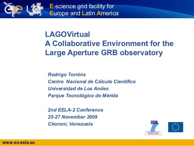 www.eu-eela.eu E-science grid facility for Europe and Latin America LAGOVirtual A Collaborative Environment for the Large ...