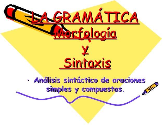 LA GRAMÁTICA Morfología y Sintaxis  · Análisis sintáctico de oraciones simples y compuestas.
