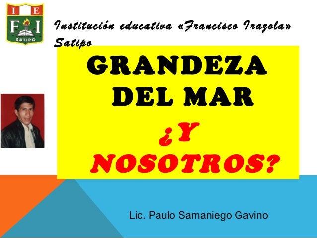 GRANDEZADEL MAR¿YNOSOTROS?Institución educativa «Francisco Irazola»SatipoLic. Paulo Samaniego Gavino