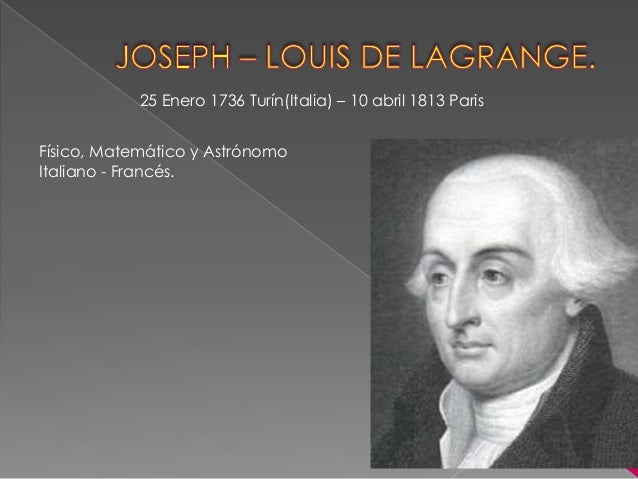 joseph louis lagrange Joseph-louis lagrange 1736-1813 joseph-louis lagrange is usually considered to be a french mathematician, but he was born in italy he studied at the college of turin, and his favorite subject was classical latin.