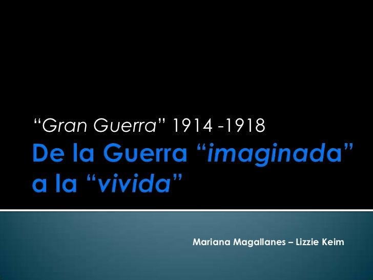 """Gran Guerra"" 1914 -1918                Mariana Magallanes – Lizzie Keim"