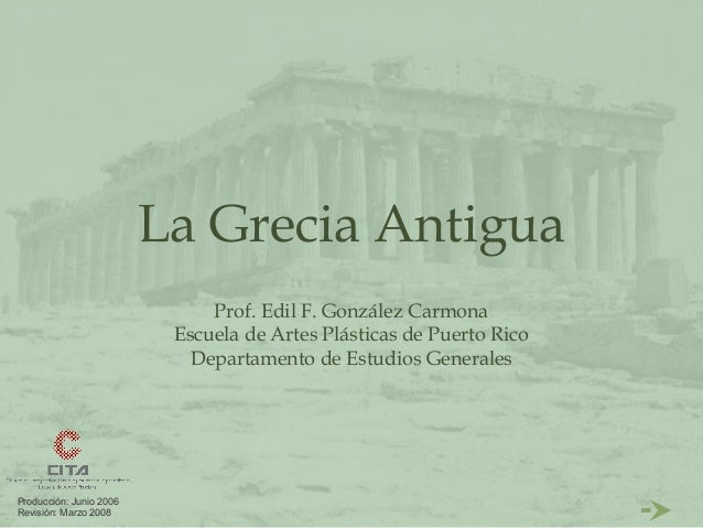 La Grecia Antigua                              Prof. Edil F. González Carmona                          Escuela de Artes Pl...