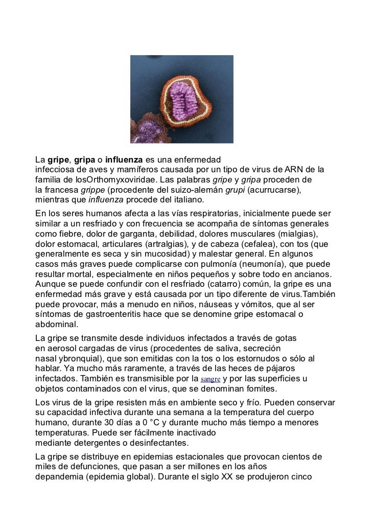 La gripe, gripa o influenza es una enfermedadinfecciosa de aves y mamíferos causada por un tipo de virus de ARN de lafamil...