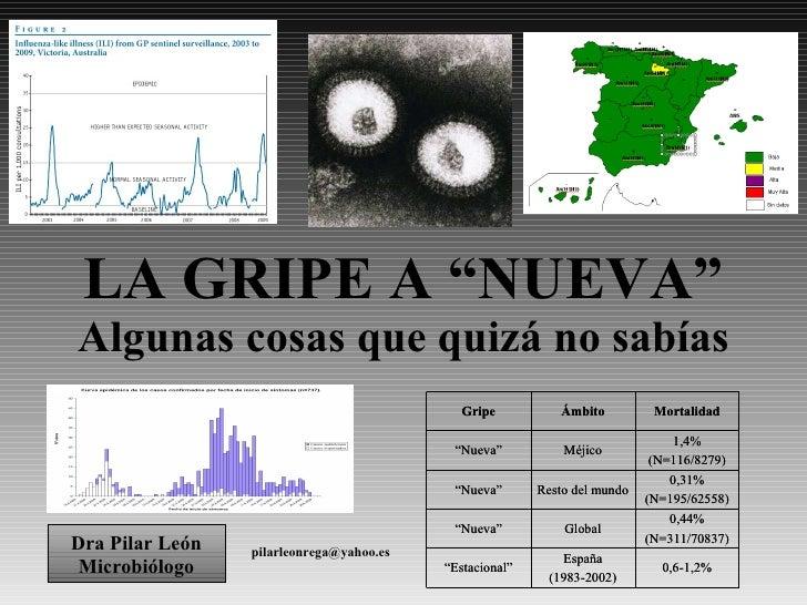 """LA GRIPE A """"NUEVA"""" Algunas cosas que quizá no sabías [email_address] Dra Pilar León Microbiólogo"""