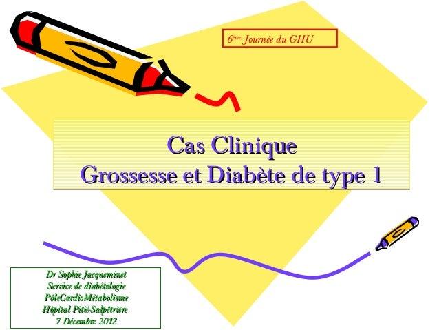 6èmes Journée du GHU                  Cas Clinique          Grossesse et Diabète de type 1Dr Sophie Jacqueminet Service de...