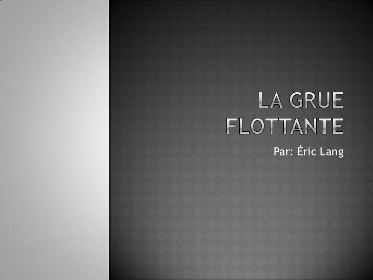 La grue flottante <br />Par: Éric Lang<br />