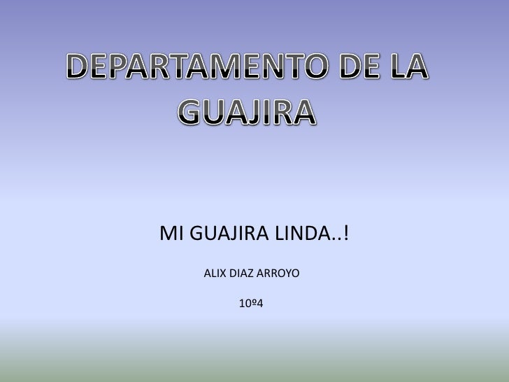 MI GUAJIRA LINDA..!<br />DEPARTAMENTO DE LA GUAJIRA <br />ALIX DIAZ ARROYO <br />            10º4<br />
