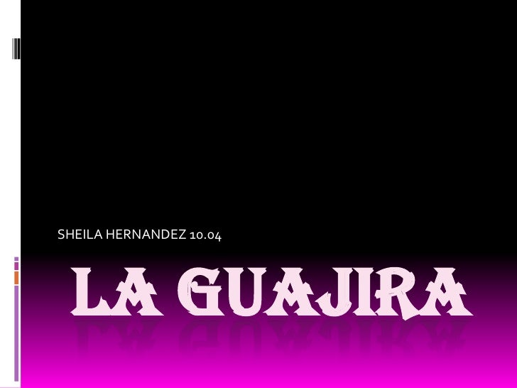 LAGUAJIRA <br />SHEILA HERNANDEZ 10.04<br />