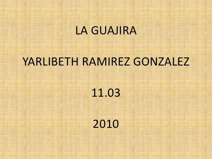 LA GUAJIRAYARLIBETH RAMIREZ GONZALEZ11.032010<br />