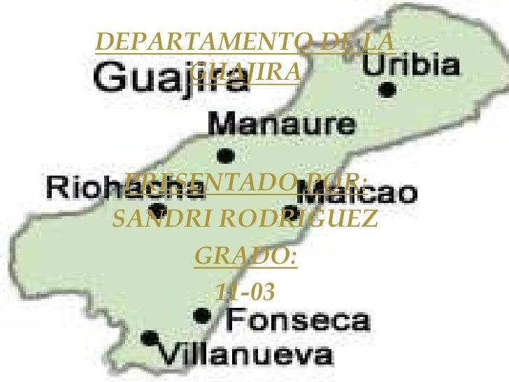 LA GUAJIRA<br />DEPARTAMENTO DE LA GUAJIRA<br />PRESENTADO POR:<br />SANDRI RODRIGUEZ<br />GRADO:<br />11-03<br />