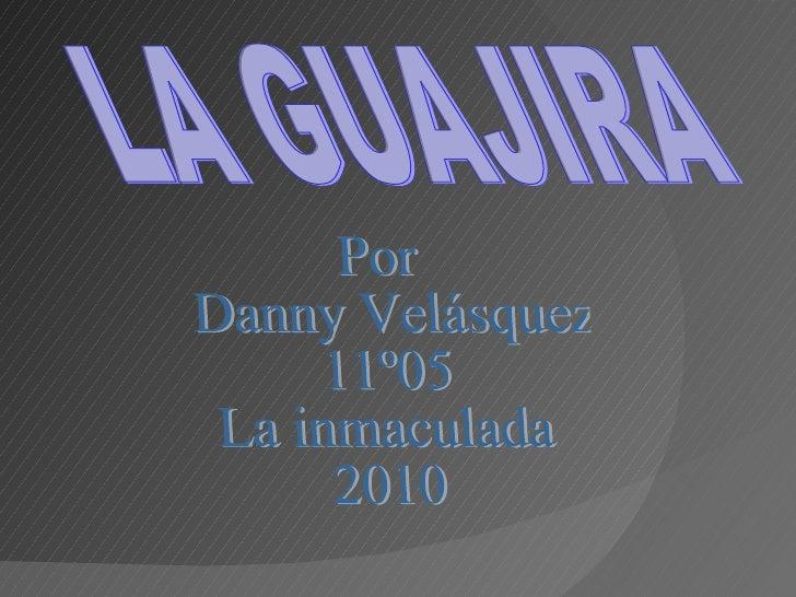 LA GUAJIRA Por Danny Velásquez 11º05 La inmaculada 2010
