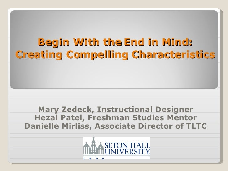 Begin With the End in Mind: Creating Compelling Characteristics Mary Zedeck, Instructional Designer Hezal Patel, Freshman ...