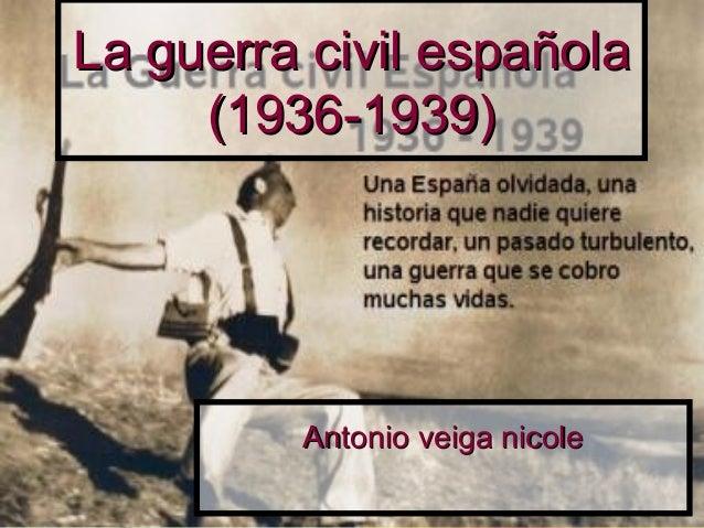 La guerra civil españolaLa guerra civil española(1936-1939)(1936-1939)Antonio veiga nicoleAntonio veiga nicole