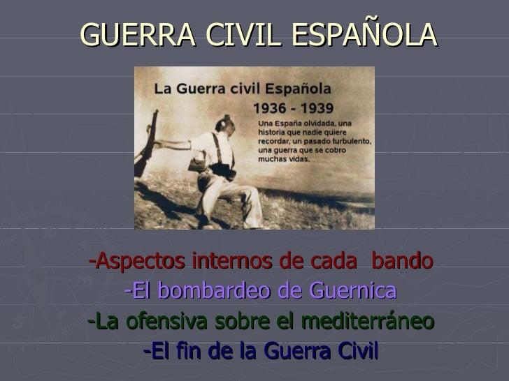 GUERRA CIVIL ESPAÑOLA -Aspectos internos de cada  bando -El bombardeo de Guernica -La ofensiva sobre el mediterráneo -El f...