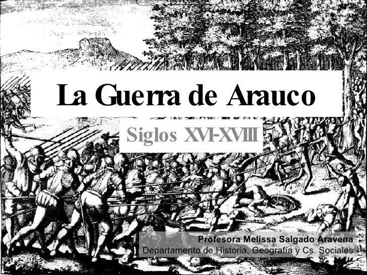 La Guerra de Arauco Siglos XVI-XVIII Profesora Melissa Salgado Aravena Departamento de Historia, Geografía y Cs. Sociales